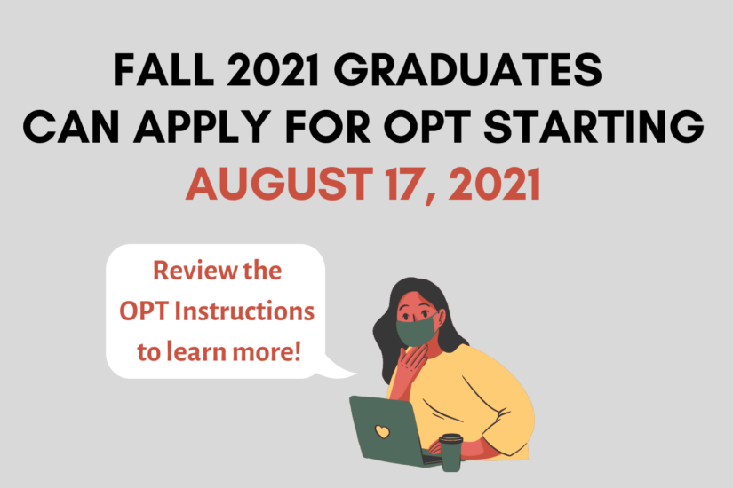 Fall 2021 Graduates can apply for OPT Starting August 17, 2021. Review the OPT Instructions to learn more!